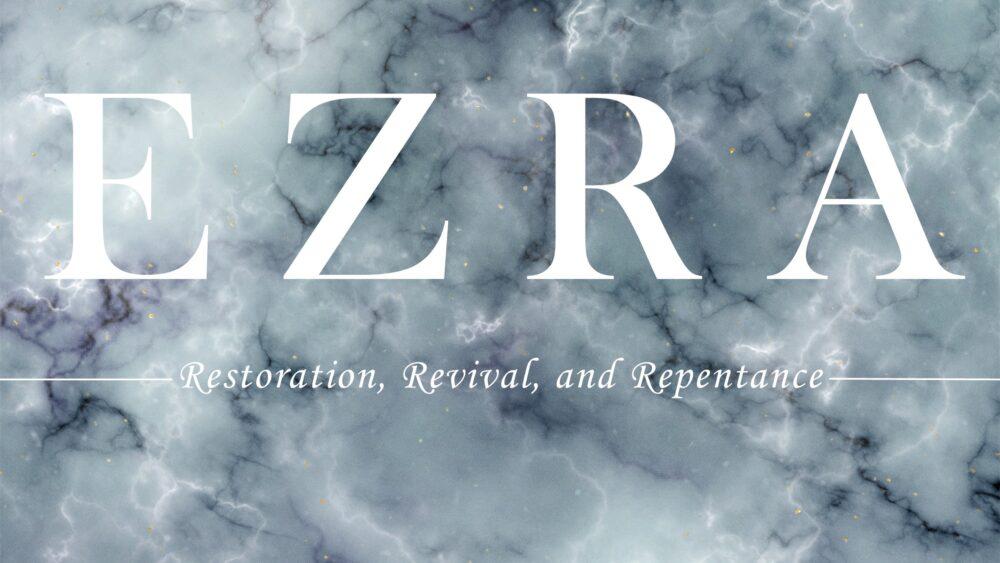 Ezra: Restoration, Revival, and Repentance